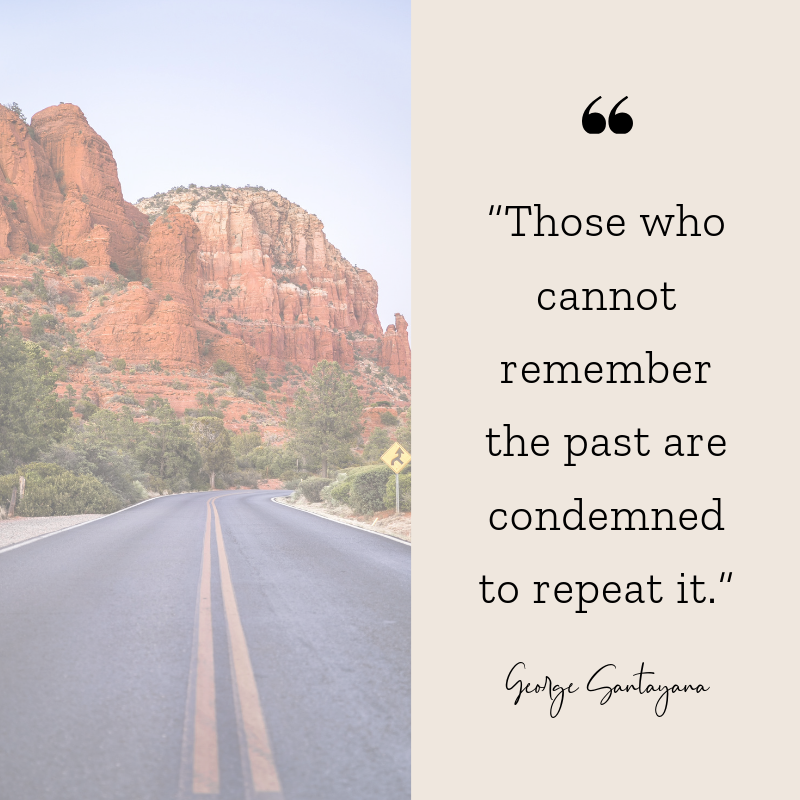 Those who cannot remember the past are condemned to repeat it. George Santayana